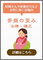 妊婦さんや産後の方など女性に多いお悩み「骨盤の歪み治療・矯正」